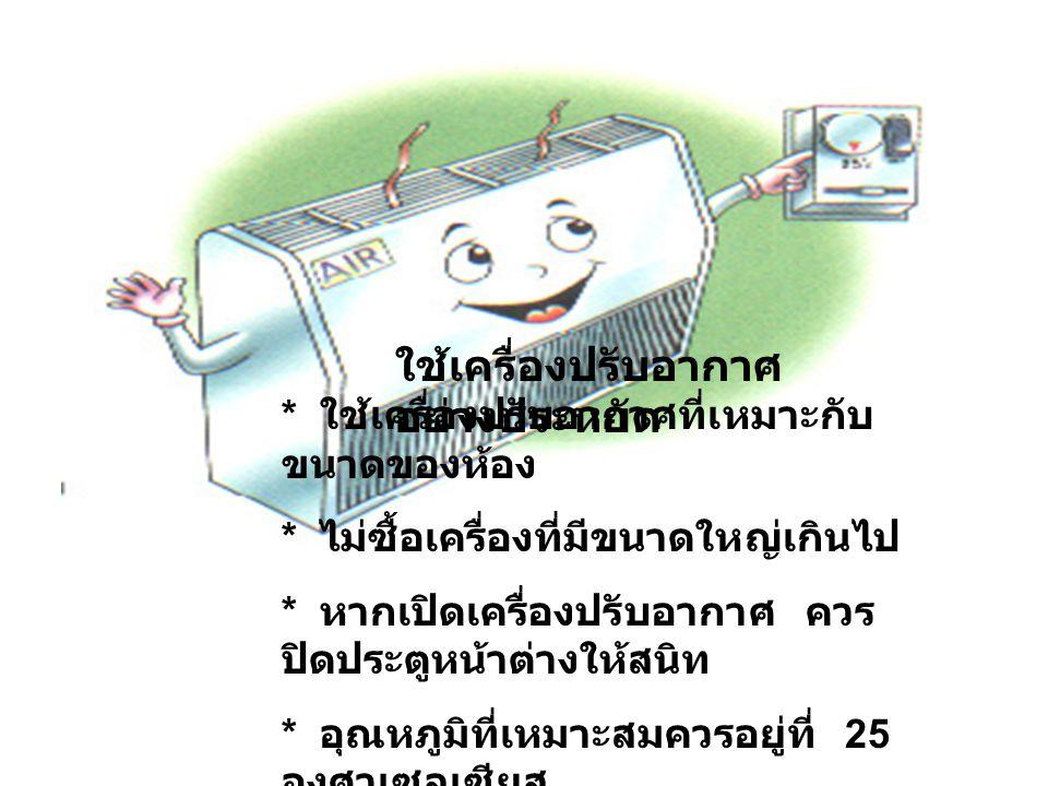 ใช้ตู้เย็นอย่างไร ประหยัดไฟ * ปิดตู้เย็นทันทีที่ เลิกใช้ * ทำความสะอาด สม่ำเสมอ * ตั้งอุณหภูมิตามที่ คู่มือแนะนำ * ไม่ควรตั้งใน บริเวณที่มีเตาไฟ หรือแ