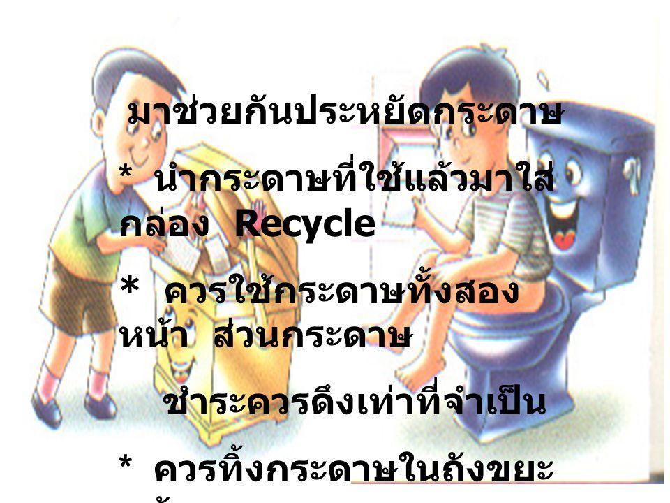 มาช่วยกันประหยัดกระดาษ * นำกระดาษที่ใช้แล้วมาใส่ กล่อง Recycle * ควรใช้กระดาษทั้งสอง หน้า ส่วนกระดาษ ชำระควรดึงเท่าที่จำเป็น * ควรทิ้งกระดาษในถังขยะ แห้ง