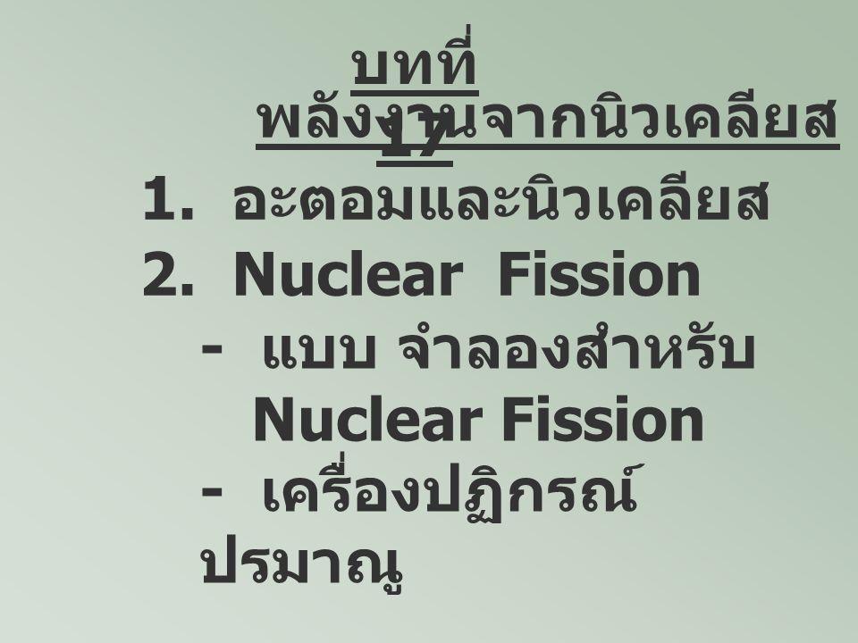 พลังงานจากนิวเคลียส 1. อะตอมและนิวเคลียส 2. Nuclear Fission - แบบ จำลองสำหรับ Nuclear Fission - เครื่องปฏิกรณ์ ปรมาณู บทที่ 17
