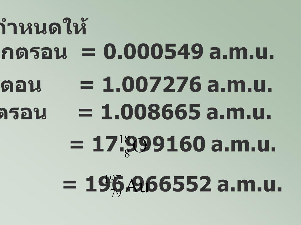 กำหนดให้ มวลของ อิเล็กตรอน = 0.000549 a.m.u. มวลของโปรตอน = 1.007276 a.m.u. มวลของนิวตรอน = 1.008665 a.m.u. มวลของ = 17.999160 a.m.u. มวลของ = 196.966