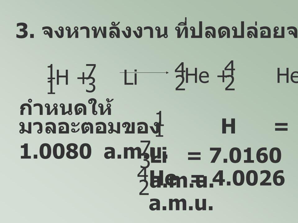 3. จงหาพลังงาน ที่ปลดปล่อยจากปฏิกิริยาต่อไปนี้ H + Li 1 1 7 3 He + He 4 22 4 กำหนดให้ มวลอะตอมของ H = 1.0080 a.m.u. 1 1 Li = 7.0160 a.m.u. He = 4.0026
