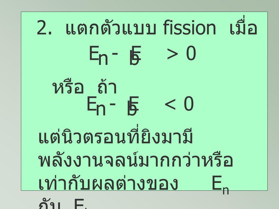 2. แตกตัวแบบ fission เมื่อ E - E > 0 nb หรือ ถ้า E - E < 0 nb แต่นิวตรอนที่ยิงมามี พลังงานจลน์มากกว่าหรือ เท่ากับผลต่างของ E n กับ E b