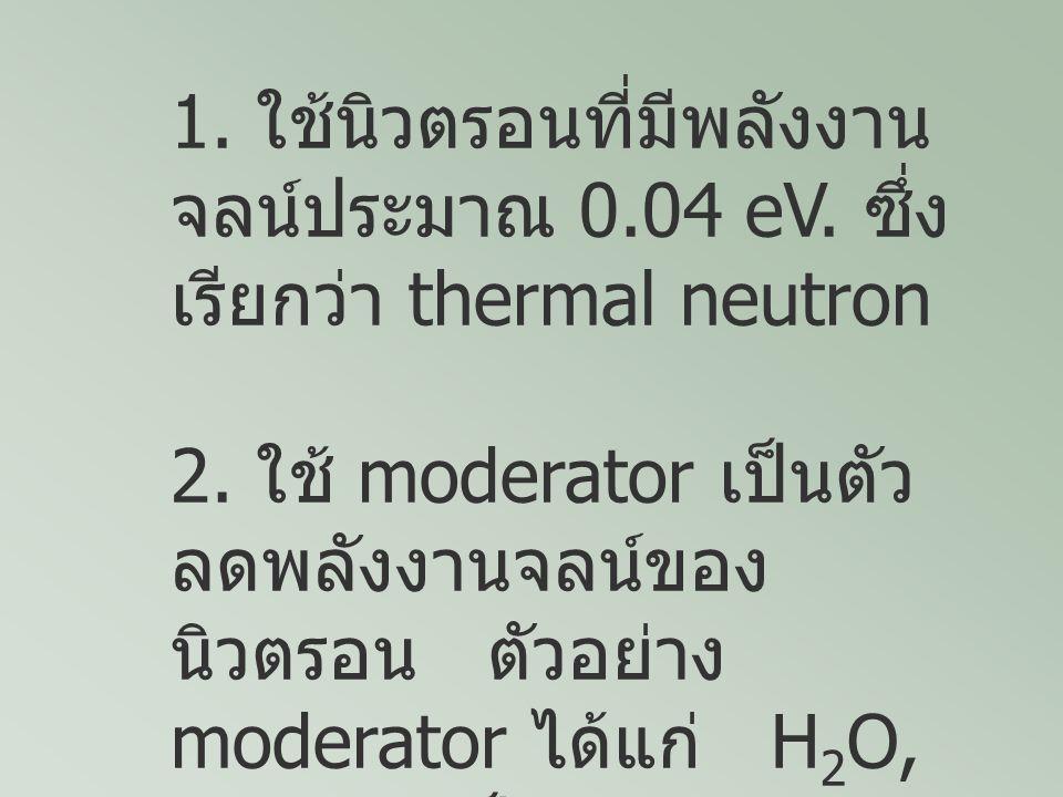 1. ใช้นิวตรอนที่มีพลังงาน จลน์ประมาณ 0.04 eV. ซึ่ง เรียกว่า thermal neutron 2. ใช้ moderator เป็นตัว ลดพลังงานจลน์ของ นิวตรอน ตัวอย่าง moderator ได้แก