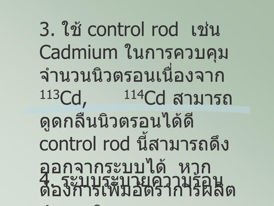 4. ระบบระบายความร้อน 3. ใช้ control rod เช่น Cadmium ในการควบคุม จำนวนนิวตรอนเนื่องจาก 113 Cd, 114 Cd สามารถ ดูดกลืนนิวตรอนได้ดี control rod นี้สามารถ