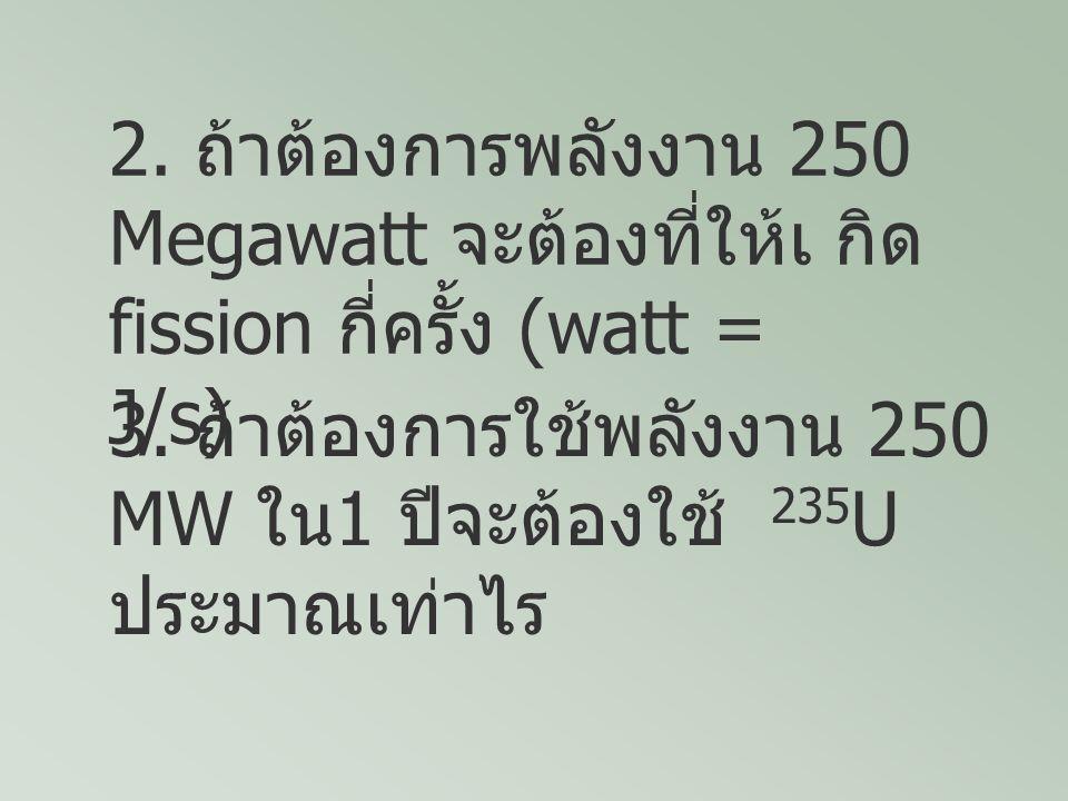 2. ถ้าต้องการพลังงาน 250 Megawatt จะต้องที่ให้เ กิด fission กี่ครั้ง (watt = J/s) 3. ถ้าต้องการใช้พลังงาน 250 MW ใน 1 ปีจะต้องใช้ 235 U ประมาณเท่าไร