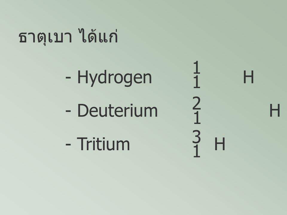 - Hydrogen H 1 1 - Deuterium H 2 1 - Tritium H 3 1 ธาตุเบา ได้แก่