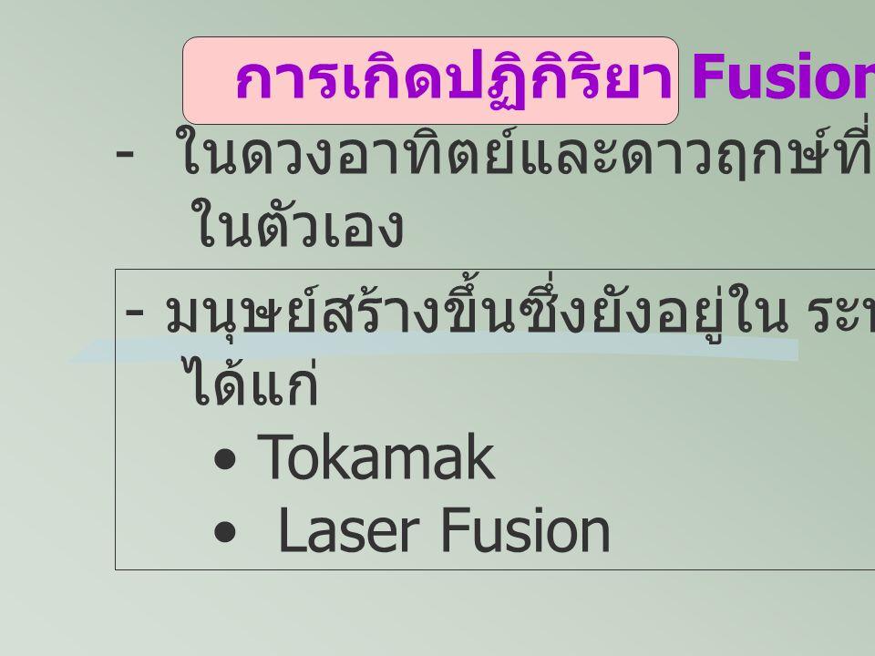 การเกิดปฏิกิริยา Fusion - ในดวงอาทิตย์และดาวฤกษ์ที่มีแสงสว่าง ในตัวเอง - มนุษย์สร้างขึ้นซึ่งยังอยู่ใน ระหว่างการพัฒนา ได้แก่ Tokamak Laser Fusion