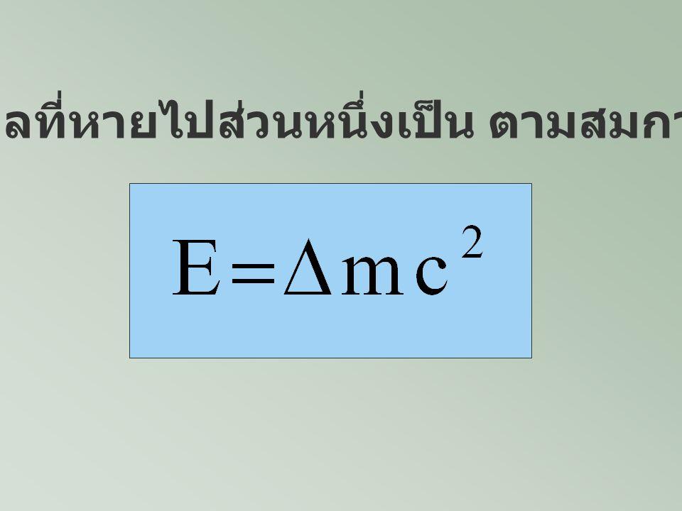 นั่นคือ มวลเปลี่ยนไปเป็น พลังงาน เช่น มวล 1 u จะเทียบ เท่ากับพลังงาน Million = mega = 10 6 1u ~ 931 MeV