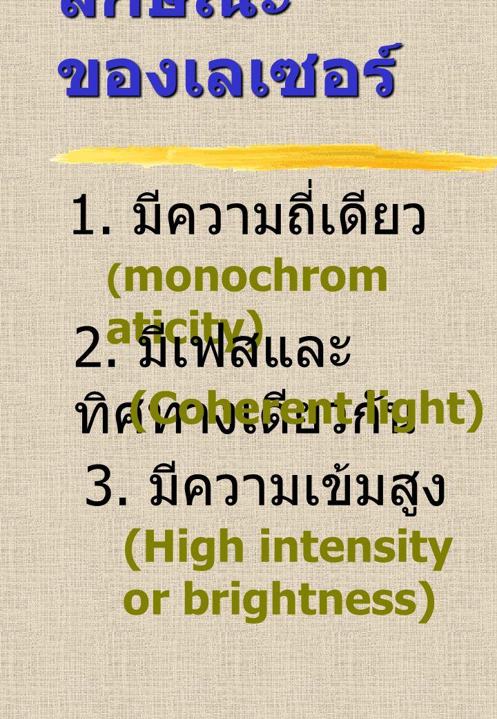 1. มีความถี่เดียว ( monochrom aticity) 2. มีเฟสและ ทิศทางเดียวกัน (Coherent light) 3. มีความเข้มสูง (High intensity or brightness) ลักษณะ ของเลเซอร์