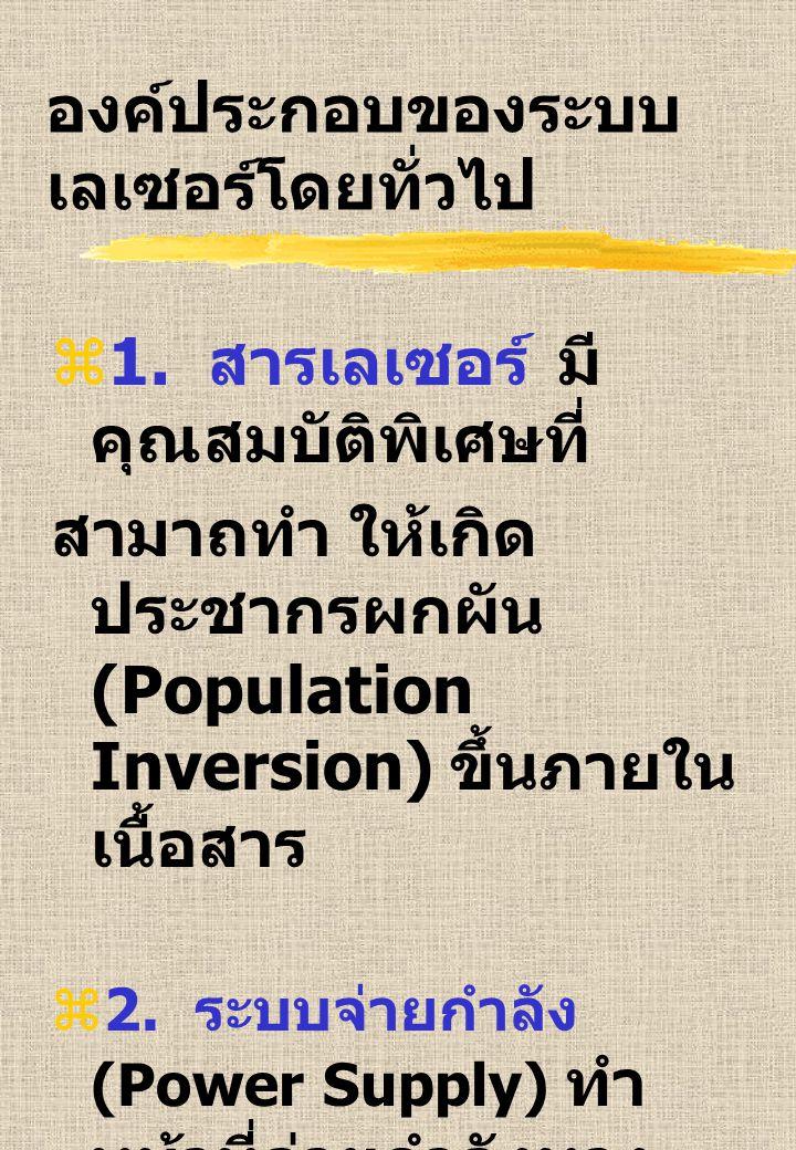 องค์ประกอบของระบบ เลเซอร์โดยทั่วไป  1. สารเลเซอร์ มี คุณสมบัติพิเศษที่ สามาถทำ ให้เกิด ประชากรผกผัน (Population Inversion) ขึ้นภายใน เนื้อสาร  2. ระ