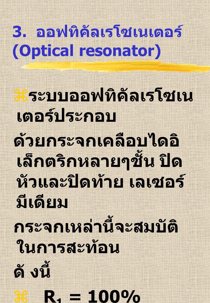 3. ออฟทิคัลเรโซเนเตอร์ (Optical resonator)  ระบบออฟทิคัลเรโซเน เตอร์ประกอบ ด้วยกระจกเคลือบไดอิ เล็กตริกหลายๆชั้น ปิด หัวและปิดท้าย เลเซอร์ มีเดียม กร