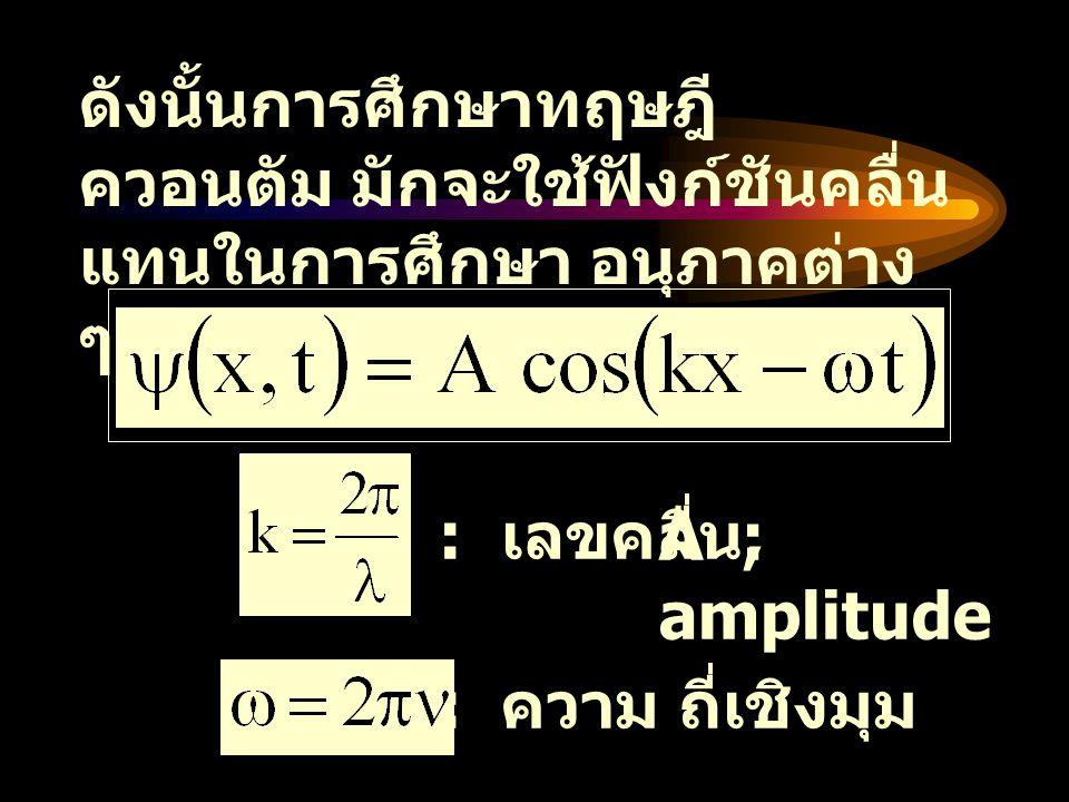 โดยสมการที่ใช้อธิบาย การ เคลื่อนที่ ในทฤษฎีควอนตัมมักจะ ใช้ สมการ Schrodinger V : ฟังก์ชันพลังงานศักย์ E : พลังงาน ของอนุภาค