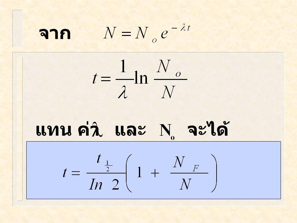 การคำนวณ ให้ N o เป็นจำนวนสาร กัมมันตรังสี ตอนเริ่มต้น N เป็นจำนวนสาร กัมมันตรังสี ที่เหลืออยู่ N F เป็นสาร ที่เกิดจาก การสลายตัวของ สารกัมมันตรังสี โ