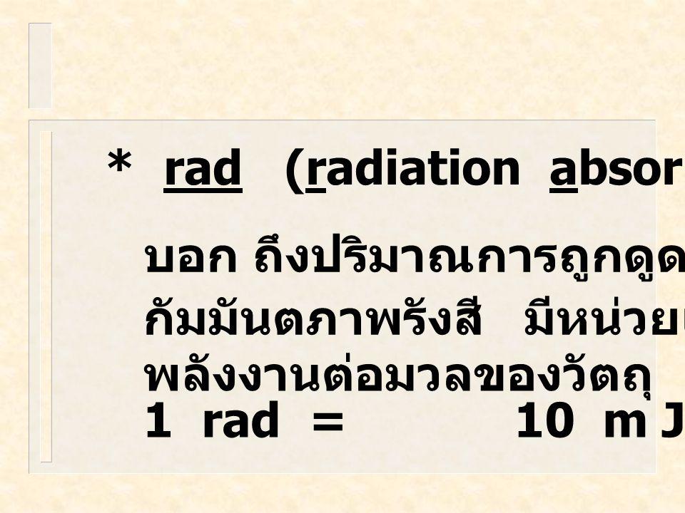 * Roentgen (R) บอกความ สามารถในการทำให้ เกิดการ แตกตัวเป็น ไอออน 1R สามารถทำ ให้ เกิด 1.6 x 10 12 ion pairs ของอากาศ 1 กรัม