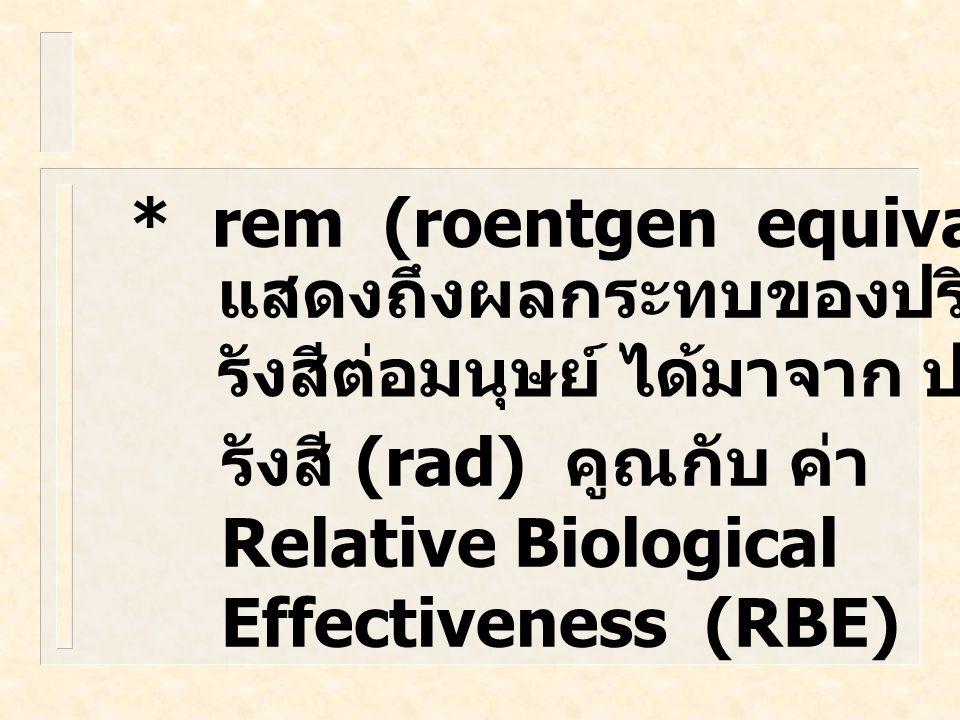 * rad (radiation absorbed dose) บอก ถึงปริมาณการถูกดูดกลืน กัมมันตภาพรังสี มีหน่วยเป็น พลังงานต่อมวลของวัตถุ 1 rad = 10 m J/kg.