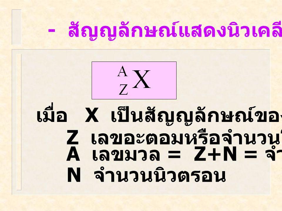 - สัญญลักษณ์แสดงนิวเคลียส เมื่อ X เป็นสัญญลักษณ์ของธาตุ Z เลขอะตอมหรือจำนวนโปรตอน A เลขมวล = Z+N = จำนวนนิวคลีออน N จำนวนนิวตรอน
