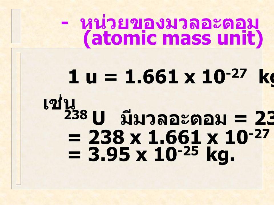 - หน่วยของมวลอะตอม (atomic mass unit) 1 u = 1.661 x 10 -27 kg.