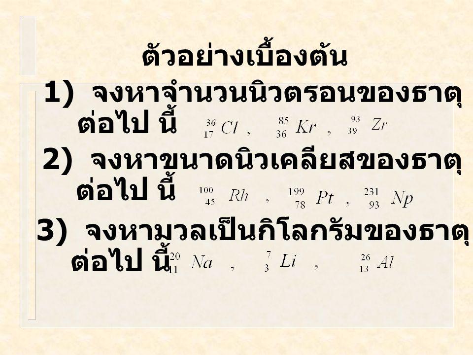 ตัวอย่างเบื้องต้น 1) จงหาจำนวนนิวตรอนของธาตุ ต่อไป นี้ 2) จงหาขนาดนิวเคลียสของธาตุ ต่อไป นี้ 3) จงหามวลเป็นกิโลกรัมของธาตุ ต่อไป นี้