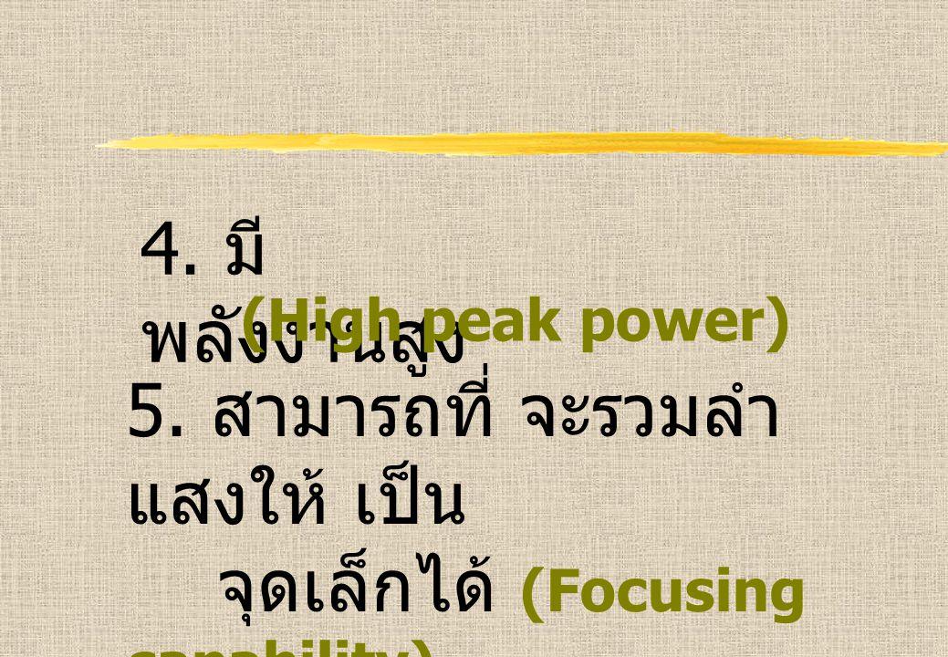 4. มี พลังงานสูง (High peak power) 5. สามารถที่ จะรวมลำ แสงให้ เป็น จุดเล็กได้ (Focusing capability)