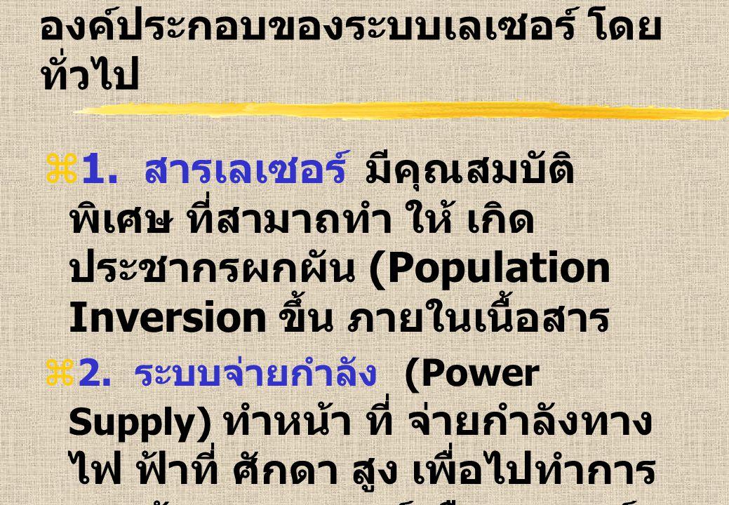 องค์ประกอบของระบบเลเซอร์ โดย ทั่วไป  1. สารเลเซอร์ มีคุณสมบัติ พิเศษ ที่สามาถทำ ให้ เกิด ประชากรผกผัน (Population Inversion ขึ้น ภายในเนื้อสาร  2. ร