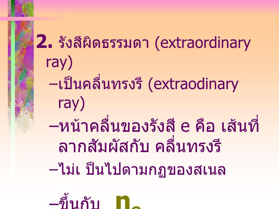 คลื่นที่เคลื่อนที่ไป 2 ชุด 1. รังสีธรรมดา (ordinary ray) – เป็นคลื่น ทรงกลม – หน้า คลื่นของรังสี o คือเส้น ที่ ลากสัมผัส กับ คลื่นทรง กลม – มีการหักเห