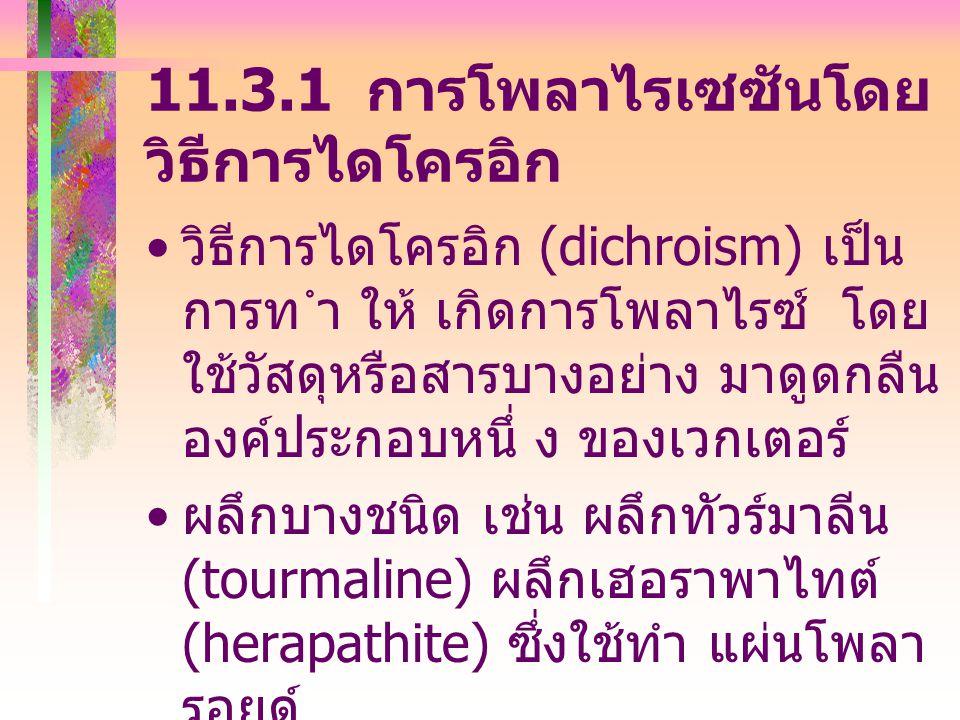 11.3.1 การโพลาไรเซซันโดย วิธีการไดโครอิก วิธีการไดโครอิก (dichroism) เป็น การท ำ ให้ เกิดการโพลาไรซ์ โดย ใช้วัสดุหรือสารบางอย่าง มาดูดกลืน องค์ประกอบหนึ่ ง ของเวกเตอร์ ผลึกบางชนิด เช่น ผลึกทัวร์มาลีน (tourmaline) ผลึกเฮอราพาไทต์ (herapathite) ซึ่งใช้ทำ แผ่นโพลา รอยด์