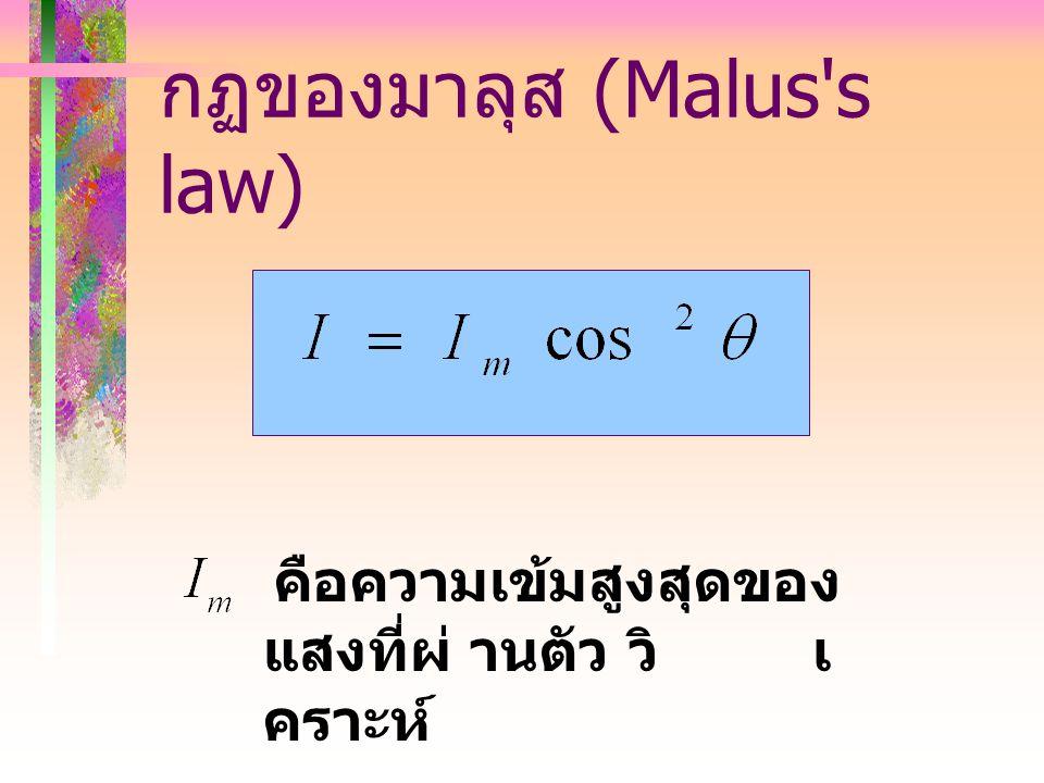 กฏของมาลุส (Malus s law) คือความเข้มสูงสุดของ แสงที่ผ่ านตัว วิ เ คราะห์