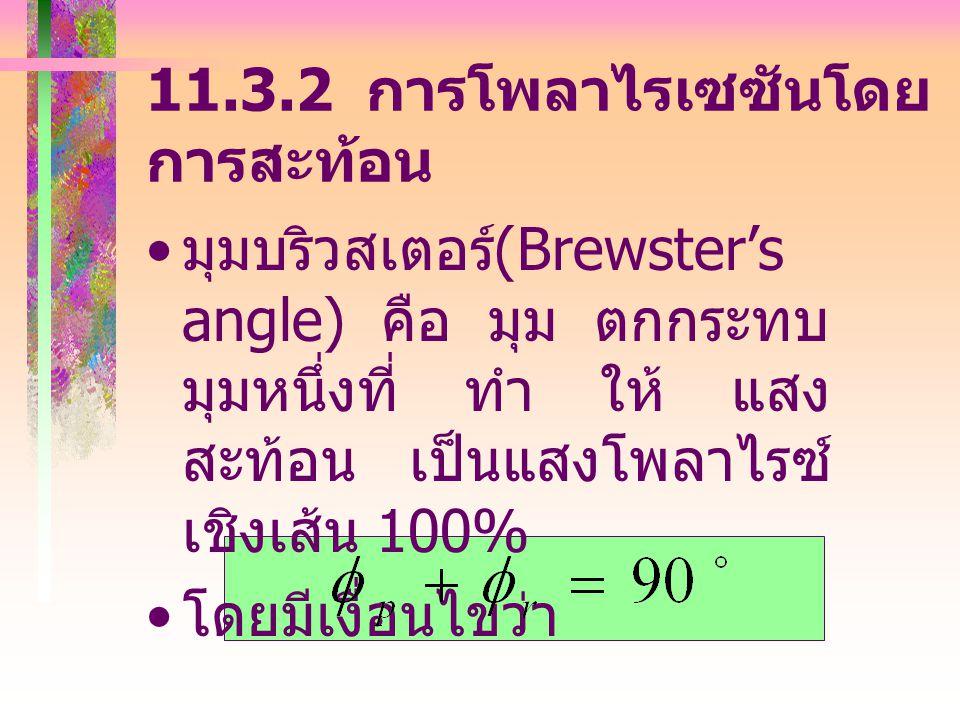 11.3.2 การโพลาไรเซซันโดย การสะท้อน มุมบริวสเตอร์ (Brewster's angle) คือ มุม ตกกระทบ มุมหนึ่งที่ ทำ ให้ แสง สะท้อน เป็นแสงโพลาไรซ์ เชิงเส้น 100% โดยมีเงื่อนไขว่า