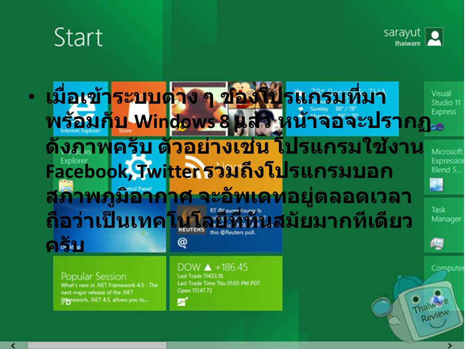 เมื่อเข้าระบบต่าง ๆ ของโปรแกรมที่มา พร้อมกับ Windows 8 แล้ว หน้าจอจะปรากฏ ดังภาพครับ ตัวอย่างเช่น โปรแกรมใช้งาน Facebook, Twitter รวมถึงโปรแกรมบอก สภาพภูมิอากาศ จะอัพเดทอยู่ตลอดเวลา ถือว่าเป็นเทคโนโลยีที่ทันสมัยมากทีเดียว ครับ