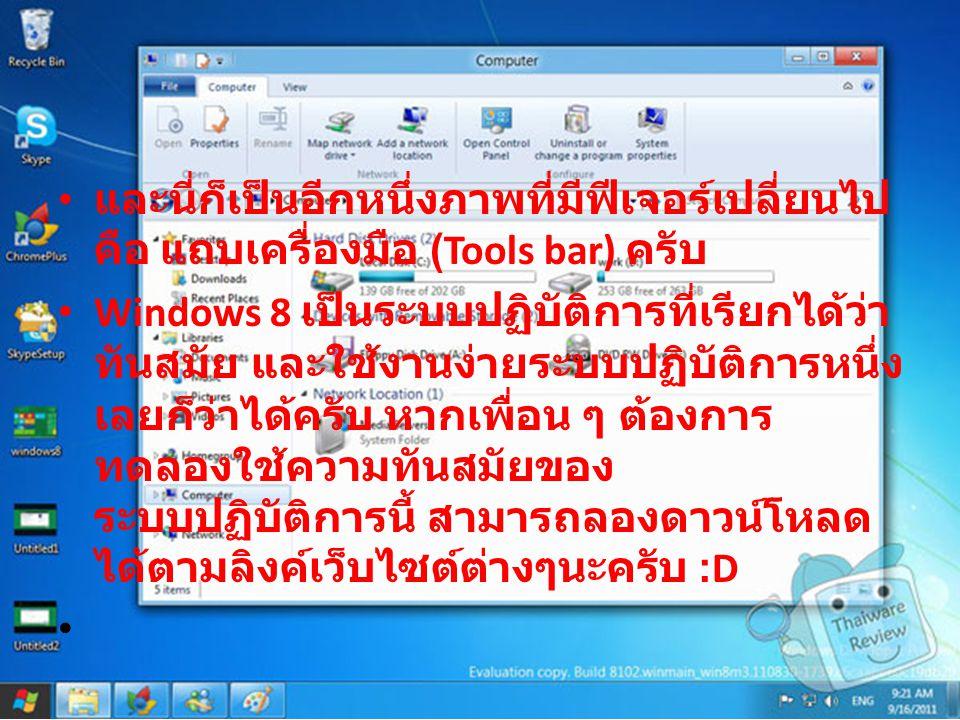 และนี่ก็เป็นอีกหนึ่งภาพที่มีฟีเจอร์เปลี่ยนไป คือ แถบเครื่องมือ (Tools bar) ครับ Windows 8 เป็นระบบปฏิบัติการที่เรียกได้ว่า ทันสมัย และใช้งานง่ายระบบปฏิบัติการหนึ่ง เลยก็ว่าได้ครับ หากเพื่อน ๆ ต้องการ ทดลองใช้ความทันสมัยของ ระบบปฏิบัติการนี้ สามารถลองดาวน์โหลด ได้ตามลิงค์เว็บไซต์ต่างๆนะครับ :D