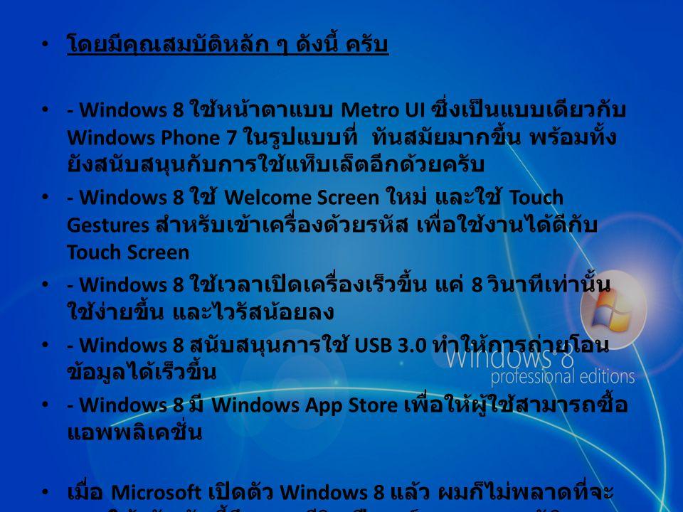 โดยมีคุณสมบัติหลัก ๆ ดังนี้ ครับ - Windows 8 ใช้หน้าตาแบบ Metro UI ซึ่งเป็นแบบเดียวกับ Windows Phone 7 ในรูปแบบที่ ทันสมัยมากขึ้น พร้อมทั้ง ยังสนับสนุนกับการใช้แท็บเล็ตอีกด้วยครับ - Windows 8 ใช้ Welcome Screen ใหม่ และใช้ Touch Gestures สำหรับเข้าเครื่องด้วยรหัส เพื่อใช้งานได้ดีกับ Touch Screen - Windows 8 ใช้เวลาเปิดเครื่องเร็วขึ้น แค่ 8 วินาทีเท่านั้น ใช้ง่ายขึ้น และไวรัสน้อยลง - Windows 8 สนับสนุนการใช้ USB 3.0 ทำให้การถ่ายโอน ข้อมูลได้เร็วขึ้น - Windows 8 มี Windows App Store เพื่อให้ผู้ใช้สามารถซื้อ แอพพลิเคชั่น เมื่อ Microsoft เปิดตัว Windows 8 แล้ว ผมก็ไม่พลาดที่จะ ลองใช้ครับ วันนี้จึงจะมารีวิว ฟีเจอร์ และคุณสมบัติ บางส่วนของ Windows 8 ที่มีการเปลี่ยนแปลงไปจากเดิม ครับ