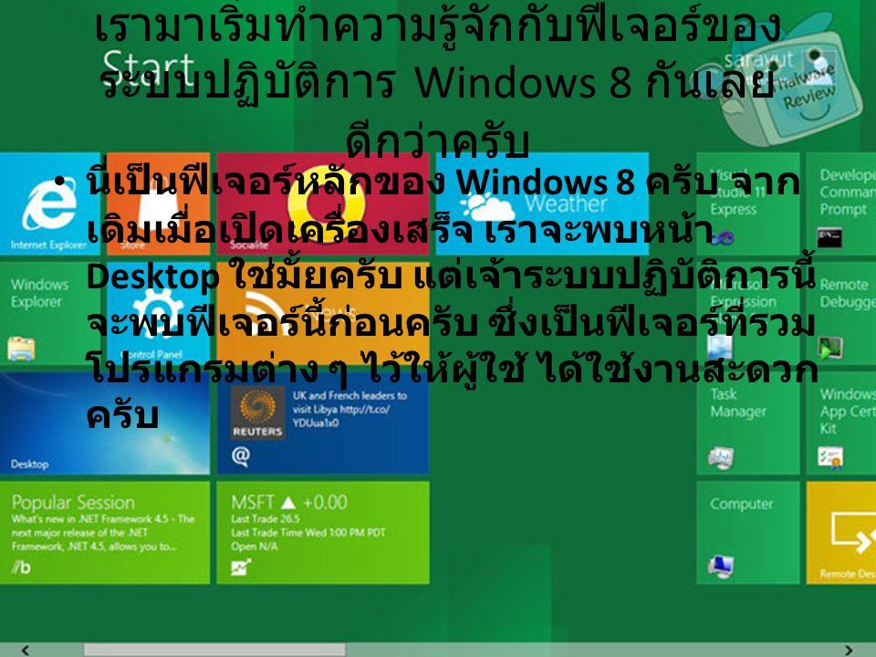 เรามาเริ่มทำความรู้จักกับฟีเจอร์ของ ระบบปฏิบัติการ Windows 8 กันเลย ดีกว่าครับ นี่เป็นฟีเจอร์หลักของ Windows 8 ครับ จาก เดิมเมื่อเปิดเครื่องเสร็จ เราจะพบหน้า Desktop ใช่มั้ยครับ แต่เจ้าระบบปฏิบัติการนี้ จะพบฟีเจอร์นี้ก่อนครับ ซึ่งเป็นฟีเจอร์ที่รวม โปรแกรมต่าง ๆ ไว้ให้ผู้ใช้ ได้ใช้งานสะดวก ครับ
