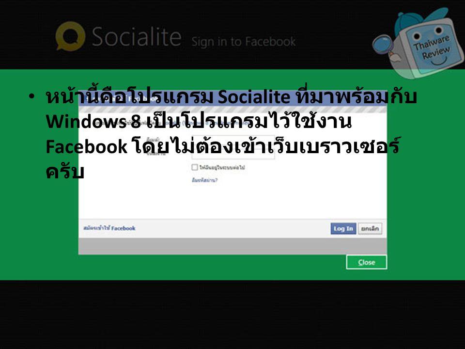 หน้านี้คือโปรแกรม Socialite ที่มาพร้อมกับ Windows 8 เป็นโปรแกรมไว้ใช้งาน Facebook โดยไม่ต้องเข้าเว็บเบราวเซอร์ ครับ