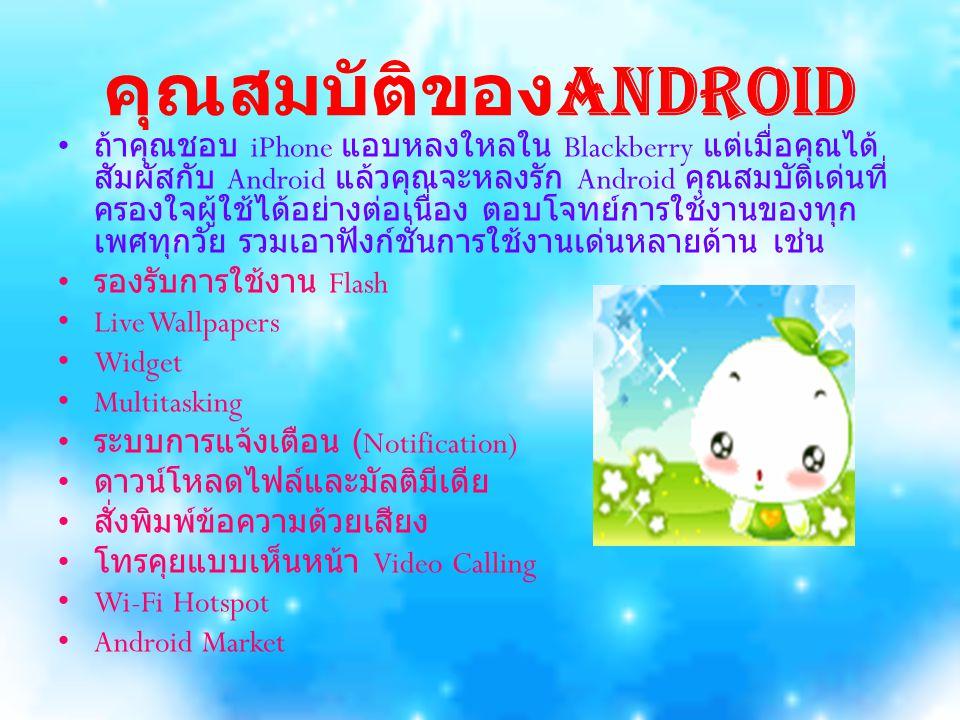 Android 2.2 (Froyo) เริ่มออกให้นักพัฒนาดาวน์ โหลดเมื่อเดือนมีนาคม 2010 เพิ่มความสามารถ ทางด้านการแสงภาพกราฟิก, ติดตั้งแอพพลิเคชั่นนอก Market, การใช้งาน third-party, ปรับเปลี่ยนการใช้ งาน UI ในโหมดต่างๆ เช่น car mode และ night mode, การเชื่อมต่ออินเทอร์เน็ตให้กับอุปกรณ์อื่น ด้วย Wi-Fi hotspot และรองรับการใช้งาน Adobe Flash เป็นต้น Android 2.3 (Gingerbread) เริ่มออกให้ นักพัฒนาดาวน์โหลดเมื่อเดือนตุลาคม 2010 ปรับปรุง การใช้งาน UI, ปรับปรุงคีย์บอร์ดและวิธีการ Copy, Cut, Paste และรองรับการใช้งานเทคโนโลยี Near Field Communication หรือ NFC การสแกนข้อมูลจากบัตร เพื่อชำระสินค้าหรือแลกเปลี่ยนข้อมูลต่างๆ, รองรับการ สนทนาแบบ Video Calling Android 3.0 (Honeycomb) เริ่มออกให้นักพัฒนา ดาวน์โหลดเมื่อเดือนกุมภาพันธ์ 2011 ปรับปรุงสำหรับ การใช้บน Tablet รองรับการใช้งานหน้าจอขนาดใหญ่ และคุณสมบัติการใช้งาน UI แบบใหม่, รองรับ multicore processor และ hardware acceleration สำหรับใช้งานด้านกราฟิก เครื่อง Tablet รุ่นแรกที่ รองรับการใช้งานระบบปฏิบัติการเวอร์ชั่น 3.0 ที่ ออกวางจำหน่ายในเดือนกุมภาพันธ์คือ Motorola Xoom,Acer Iconia Tab A100, Samsung Galaxy Tab 10.1 P7100