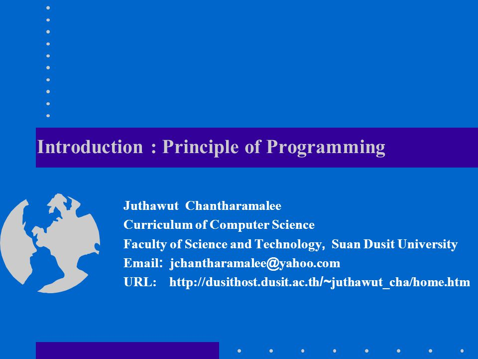 Introduction : Principle of Programming Juthawut Chantharamalee Curriculum of Computer Science Faculty of Science and Technology, Suan Dusit Universit