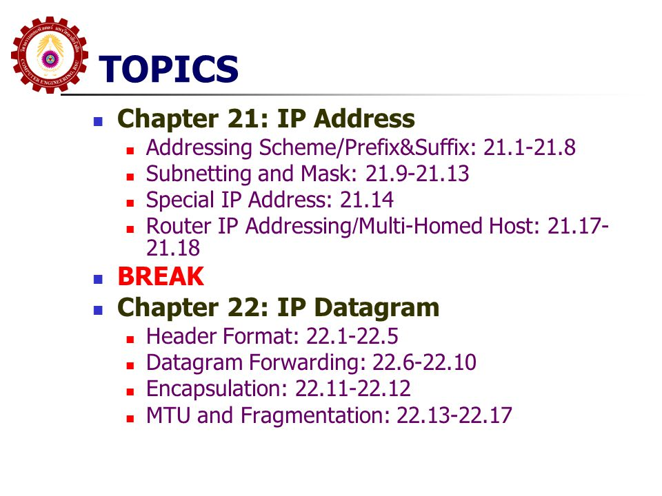 TOPICS Chapter 21: IP Address Addressing Scheme/Prefix&Suffix: 21.1-21.8 Subnetting and Mask: 21.9-21.13 Special IP Address: 21.14 Router IP Addressing/Multi-Homed Host: 21.17- 21.18 BREAK Chapter 22: IP Datagram Header Format: 22.1-22.5 Datagram Forwarding: 22.6-22.10 Encapsulation: 22.11-22.12 MTU and Fragmentation: 22.13-22.17