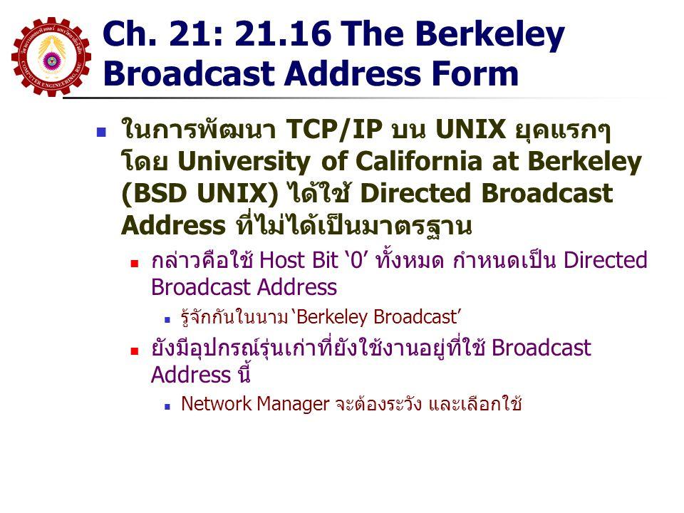 ในการพัฒนา TCP/IP บน UNIX ยุคแรกๆ โดย University of California at Berkeley (BSD UNIX) ได้ใช้ Directed Broadcast Address ที่ไม่ได้เป็นมาตรฐาน กล่าวคือใช้ Host Bit '0' ทั้งหมด กำหนดเป็น Directed Broadcast Address รู้จักกันในนาม 'Berkeley Broadcast' ยังมีอุปกรณ์รุ่นเก่าที่ยังใช้งานอยู่ที่ใช้ Broadcast Address นี้ Network Manager จะต้องระวัง และเลือกใช้ Ch.
