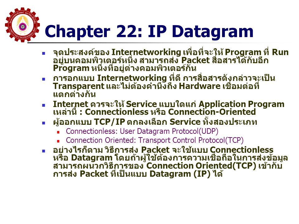 Chapter 22: IP Datagram จุดประสงค์ของ Internetworking เพื่อที่จะให้ Program ที่ Run อยู่บนคอมพิวเตอร์หนึ่ง สามารถส่ง Packet สื่อสารได้กับอีก Program หนึ่งที่อยู่ต่างคอมพิวเตอร์กัน การอกแบบ Internetworking ที่ดี การสื่อสารดังกล่าวจะเป็น Transparent และไม่ต้องคำนึงถึง Hardware เชื่อมต่อที่ แตกต่างกัน Internet ควรจะให้ Service แบบใดแก่ Application Program เหล่านี้ : Connectionless หรือ Connection-Oriented ผู้ออกแบบ TCP/IP ตกลงเลือก Service ทั้งสองประเภท Connectionless: User Datagram Protocol(UDP) Connection Oriented: Transport Control Protocol(TCP) อย่างไรก็ตาม วิธีการส่ง Packet จะใช้แบบ Connectionless หรือ Datagram โดยถ้าผู้ใช้ต้องการความเชื่อถือในการส่งข้อมูล สามารถผนวกวิธีการของ Connection Oriented(TCP) เข้ากับ การส่ง Packet ที่เป็นแบบ Datagram (IP) ได้