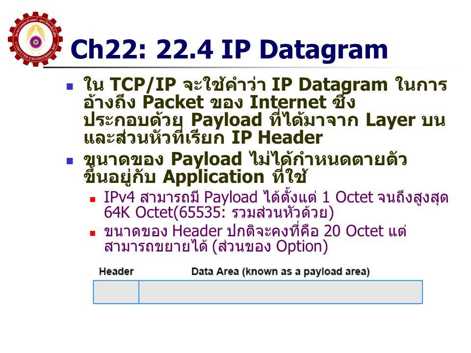 Ch22: 22.4 IP Datagram ใน TCP/IP จะใช้คำว่า IP Datagram ในการ อ้างถึง Packet ของ Internet ซึ่ง ประกอบด้วย Payload ที่ได้มาจาก Layer บน และส่วนหัวที่เรียก IP Header ขนาดของ Payload ไม่ได้กำหนดตายตัว ขึ้นอยู่กับ Application ที่ใช้ IPv4 สามารถมี Payload ได้ตั้งแต่ 1 Octet จนถึงสูงสุด 64K Octet(65535: รวมส่วนหัวด้วย) ขนาดของ Header ปกติจะคงที่คือ 20 Octet แต่ สามารถขยายได้ (ส่วนของ Option)