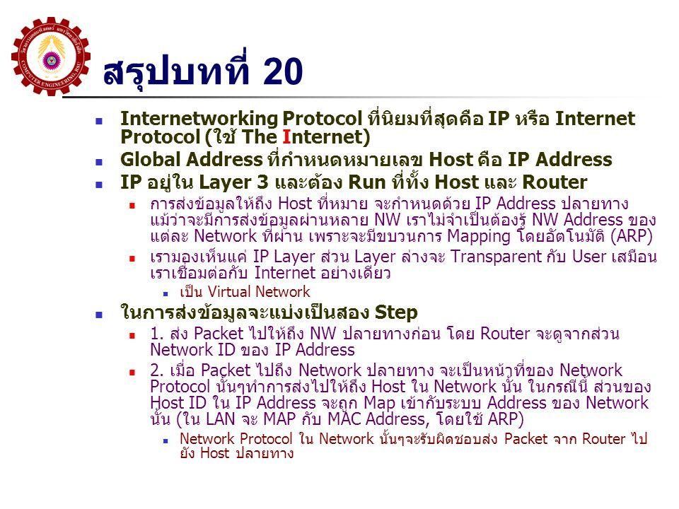 สรุปบทที่ 20 Internetworking Protocol ที่นิยมที่สุดคือ IP หรือ Internet Protocol (ใช้ The Internet) Global Address ที่กำหนดหมายเลข Host คือ IP Address IP อยู่ใน Layer 3 และต้อง Run ที่ทั้ง Host และ Router การส่งข้อมูลให้ถึง Host ที่หมาย จะกำหนดด้วย IP Address ปลายทาง แม้ว่าจะมีการส่งข้อมูลผ่านหลาย NW เราไม่จำเป็นต้องรู้ NW Address ของ แต่ละ Network ที่ผ่าน เพราะจะมีขบวนการ Mapping โดยอัตโนมัติ (ARP) เรามองเห็นแค่ IP Layer ส่วน Layer ล่างจะ Transparent กับ User เสมือน เราเชื่อมต่อกับ Internet อย่างเดียว เป็น Virtual Network ในการส่งข้อมูลจะแบ่งเป็นสอง Step 1.