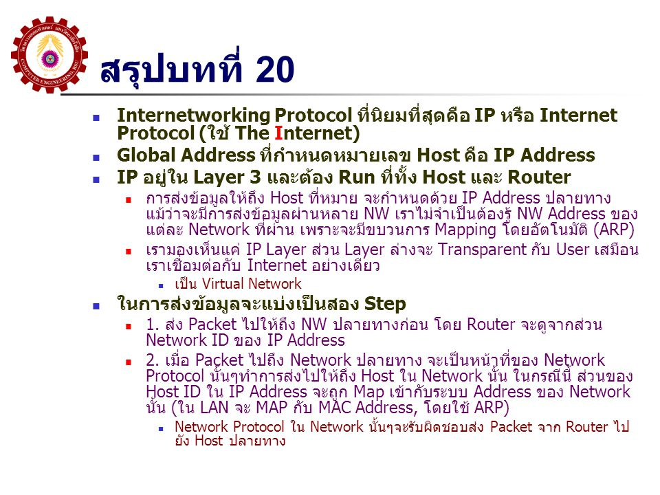 Ch22: 22.3 Virtual Packet การส่งข้อมูลที่เป็นแบบ Datagram หรือ Connectionless ภายใน Network เป็นการปรับปรุงมาจาก Packet Switching Network โดยผู้ส่งสามารถส่งแต่ละ Packet ผ่าน Internet และแต่ละ Packet จะ เดินทางโดยไม่ขึ้นต่อกัน ตัวการที่สำคัญในการส่งผ่าน Packet คือ Router โดยที่ Router จะดู Address ปลายทางและตัดสินใจว่าควรจะส่ง Packet ให้ Router ตัวถัดไป ตัวใด Router รับผิดชอบเพียงเท่านี้ คือส่ง Packet ให้ Router ตัวถัดไป (หรือส่งไปให้ Destination ถ้าเป็น Router ตัวสุดท้ายของเส้นทาง) เนื่องจาก Router อาจจะเชื่อมต่อ Network ที่ต่างกันและ Address ของแต่ ละ Network ต่างกัน ซึ่ง Router ไม่สามารถที่จะเปลี่ยน Address Format ได้ทุกครั้งที่ผ่านแต่ละ Network เพราะผู้รับปลายทางอาจจะใช้ Address Format ที่ต่างออกไปอีก ในการนี้ Internet จะต้องออกแบบ Packet Format ใหม่ และใช้ Address ที่ เป็นหนึ่งเดียว (คือ IP Address) กล่าวคือ Internet Protocol จะต้องวางบน Network Layer ของแต่ละ Network อีกทีหนึ่ง ผลลัพธ์คือ Universal Virtual Packet ที่สามารถส่งผ่าน Network อะไรก็ได้