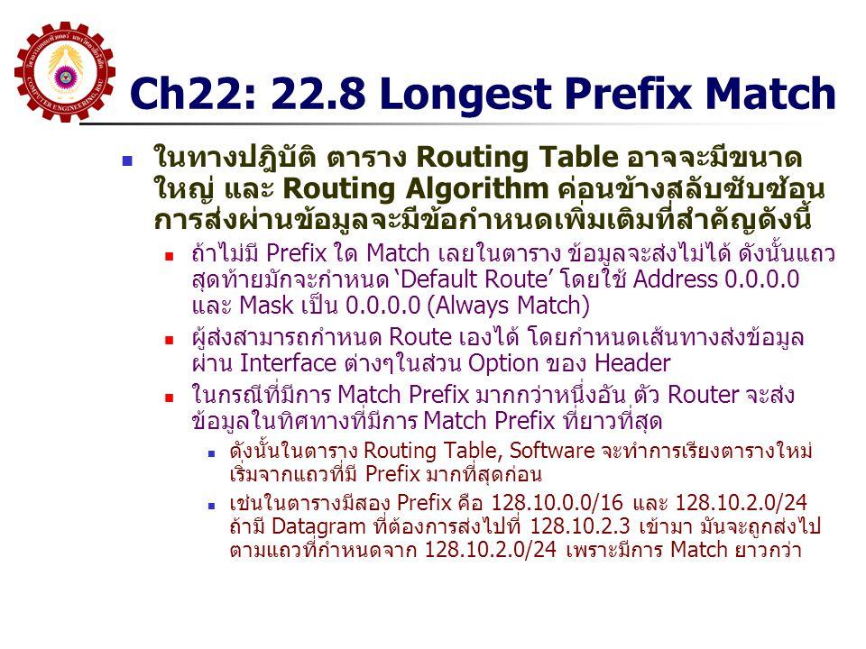 Ch22: 22.8 Longest Prefix Match ในทางปฎิบัติ ตาราง Routing Table อาจจะมีขนาด ใหญ่ และ Routing Algorithm ค่อนข้างสลับซับซ้อน การส่งผ่านข้อมูลจะมีข้อกำหนดเพิ่มเติมที่สำคัญดังนี้ ถ้าไม่มี Prefix ใด Match เลยในตาราง ข้อมูลจะส่งไม่ได้ ดังนั้นแถว สุดท้ายมักจะกำหนด 'Default Route' โดยใช้ Address 0.0.0.0 และ Mask เป็น 0.0.0.0 (Always Match) ผู้ส่งสามารถกำหนด Route เองได้ โดยกำหนดเส้นทางส่งข้อมูล ผ่าน Interface ต่างๆในส่วน Option ของ Header ในกรณีที่มีการ Match Prefix มากกว่าหนึ่งอัน ตัว Router จะส่ง ข้อมูลในทิศทางที่มีการ Match Prefix ที่ยาวที่สุด ดังนั้นในตาราง Routing Table, Software จะทำการเรียงตารางใหม่ เริ่มจากแถวที่มี Prefix มากที่สุดก่อน เช่นในตารางมีสอง Prefix คือ 128.10.0.0/16 และ 128.10.2.0/24 ถ้ามี Datagram ที่ต้องการส่งไปที่ 128.10.2.3 เข้ามา มันจะถูกส่งไป ตามแถวที่กำหนดจาก 128.10.2.0/24 เพราะมีการ Match ยาวกว่า