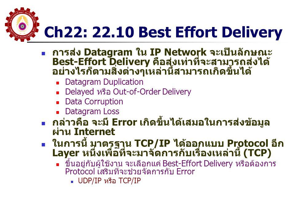 Ch22: 22.10 Best Effort Delivery การส่ง Datagram ใน IP Network จะเป็นลักษณะ Best-Effort Delivery คือส่งเท่าที่จะสามารถส่งได้ อย่างไรก็ตามสิ่งต่างๆเหล่านี้สามารถเกิดขึ้นได้ Datagram Duplication Delayed หรือ Out-of-Order Delivery Data Corruption Datagram Loss กล่าวคือ จะมี Error เกิดขึ้นได้เสมอในการส่งข้อมูล ผ่าน Internet ในการนี้ มาตรฐาน TCP/IP ได้ออกแบบ Protocol อีก Layer หนึ่งเพื่อที่จะมาจัดการกับเรื่องเหล่านี้ (TCP) ขึ้นอยู่กับผู้ใช้งาน จะเลือกแค่ Best-Effort Delivery หรือต้องการ Protocol เสริมที่จะช่วยจัดการกับ Error UDP/IP หรือ TCP/IP