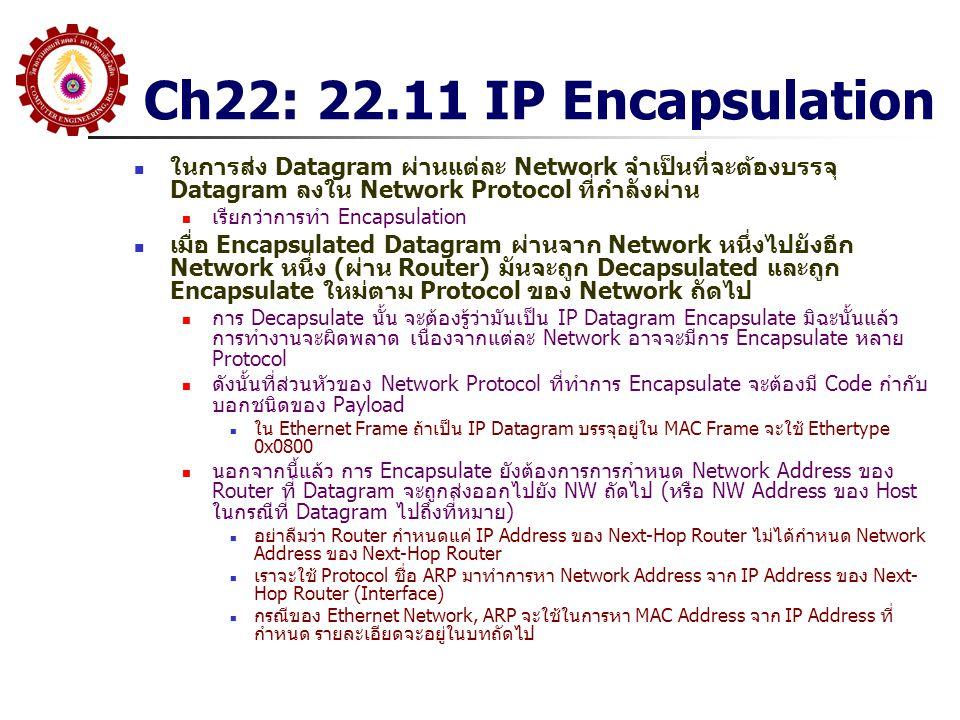 Ch22: 22.11 IP Encapsulation ในการส่ง Datagram ผ่านแต่ละ Network จำเป็นที่จะต้องบรรจุ Datagram ลงใน Network Protocol ที่กำลังผ่าน เรียกว่าการทำ Encapsulation เมื่อ Encapsulated Datagram ผ่านจาก Network หนึ่งไปยังอีก Network หนึ่ง (ผ่าน Router) มันจะถูก Decapsulated และถูก Encapsulate ใหม่ตาม Protocol ของ Network ถัดไป การ Decapsulate นั้น จะต้องรู้ว่ามันเป็น IP Datagram Encapsulate มิฉะนั้นแล้ว การทำงานจะผิดพลาด เนื่องจากแต่ละ Network อาจจะมีการ Encapsulate หลาย Protocol ดังนั้นที่ส่วนหัวของ Network Protocol ที่ทำการ Encapsulate จะต้องมี Code กำกับ บอกชนิดของ Payload ใน Ethernet Frame ถ้าเป็น IP Datagram บรรจุอยู่ใน MAC Frame จะใช้ Ethertype 0x0800 นอกจากนี้แล้ว การ Encapsulate ยังต้องการการกำหนด Network Address ของ Router ที่ Datagram จะถูกส่งออกไปยัง NW ถัดไป (หรือ NW Address ของ Host ในกรณีที่ Datagram ไปถึงที่หมาย) อย่าลืมว่า Router กำหนดแค่ IP Address ของ Next-Hop Router ไม่ได้กำหนด Network Address ของ Next-Hop Router เราจะใช้ Protocol ชื่อ ARP มาทำการหา Network Address จาก IP Address ของ Next- Hop Router (Interface) กรณีของ Ethernet Network, ARP จะใช้ในการหา MAC Address จาก IP Address ที่ กำหนด รายละเอียดจะอยู่ในบทถัดไป