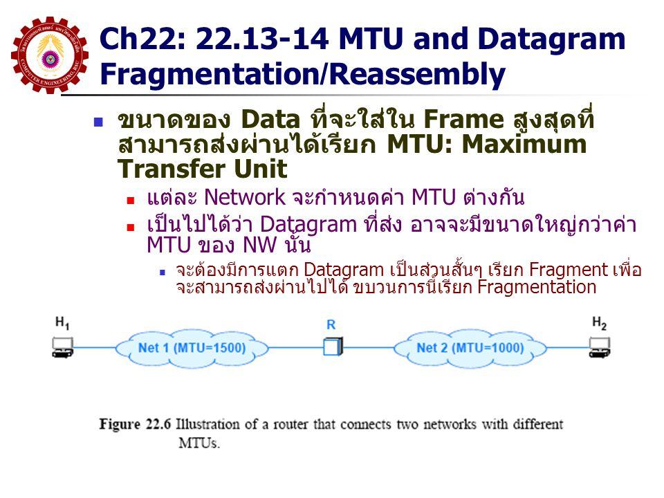 Ch22: 22.13-14 MTU and Datagram Fragmentation/Reassembly ขนาดของ Data ที่จะใส่ใน Frame สูงสุดที่ สามารถส่งผ่านได้เรียก MTU: Maximum Transfer Unit แต่ละ Network จะกำหนดค่า MTU ต่างกัน เป็นไปได้ว่า Datagram ที่ส่ง อาจจะมีขนาดใหญ่กว่าค่า MTU ของ NW นั้น จะต้องมีการแตก Datagram เป็นส่วนสั้นๆ เรียก Fragment เพื่อ จะสามารถส่งผ่านไปได้ ขบวนการนี้เรียก Fragmentation