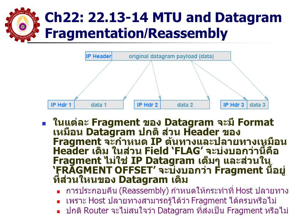 Ch22: 22.13-14 MTU and Datagram Fragmentation/Reassembly ในแต่ละ Fragment ของ Datagram จะมี Format เหมือน Datagram ปกติ ส่วน Header ของ Fragment จะกำหนด IP ต้นทางและปลายทางเหมือน Header เดิม ในส่วน Field 'FLAG' จะบ่งบอกว่านี้คือ Fragment ไม่ใช่ IP Datagram เต็มๆ และส่วนใน 'FRAGMENT OFFSET' จะบ่งบอกว่า Fragment นี้อยู่ ที่ส่วนใหนของ Datagram เดิม การประกอบคืน (Reassembly) กำหนดให้กระทำที่ Host ปลายทาง เพราะ Host ปลายทางสามารถรู้ได้ว่า Fragment ได้ครบหรือไม่ ปกติ Router จะไม่สนใจว่า Datagram ที่ส่งเป็น Fragment หรือไม่
