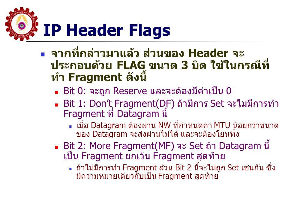 IP Header Flags จากที่กล่าวมาแล้ว ส่วนของ Header จะ ประกอบด้วย FLAG ขนาด 3 บิต ใช้ในกรณีที่ ทำ Fragment ดังนี้ Bit 0: จะถูก Reserve และจะต้องมีค่าเป็น 0 Bit 1: Don't Fragment(DF) ถ้ามีการ Set จะไม่มีการทำ Fragment ที่ Datagram นี้ เมื่อ Datagram ต้องผ่าน NW ที่กำหนดค่า MTU น้อยกว่าขนาด ของ Datagram จะส่งผ่านไม่ได้ และจะต้องโยนทิ้ง Bit 2: More Fragment(MF) จะ Set ถ้า Datagram นี้ เป็น Fragment ยกเว้น Fragment สุดท้าย ถ้าไม่มีการทำ Fragment ส่วน Bit 2 นี้จะไม่ถูก Set เช่นกัน ซึ่ง มีความหมายเดียวกับเป็น Fragment สุดท้าย