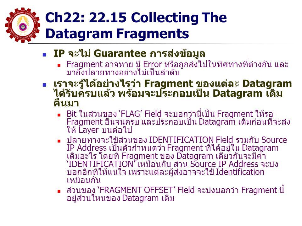 Ch22: 22.15 Collecting The Datagram Fragments IP จะไม่ Guarantee การส่งข้อมูล Fragment อาจหาย มี Error หรือถูกส่งไปในทิศทางที่ต่างกัน และ มาถึงปลายทางอย่างไม่เป็นลำดับ เราจะรู้ได้อย่างไรว่า Fragment ของแต่ละ Datagram ได้รับครบแล้ว พร้อมจะประกอบเป็น Datagram เดิม คืนมา Bit ในส่วนของ 'FLAG' Field จะบอกว่านี่เป็น Fragment ให้รอ Fragment อื่นจนครบ และประกอบเป็น Datagram เดิมก่อนที่จะส่ง ให้ Layer บนต่อไป ปลายทางจะใช้ส่วนของ IDENTIFICATION Field รวมกับ Source IP Address เป็นตัวกำหนดว่า Fragment ที่ได้อยู่ใน Datagram เดิมอะไร โดยที่ Fragment ของ Datagram เดียวกันจะมีค่า 'IDENTIFICATION' เหมือนกัน ส่วน Source IP Address จะบ่ง บอกอีกทีให้แน่ใจ เพราะแต่ละผู้ส่งอาจจะใช้ Identification เหมือนกัน ส่วนของ 'FRAGMENT OFFSET' Field จะบ่งบอกว่า Fragment นี้ อยู่ส่วนใหนของ Datagram เดิม