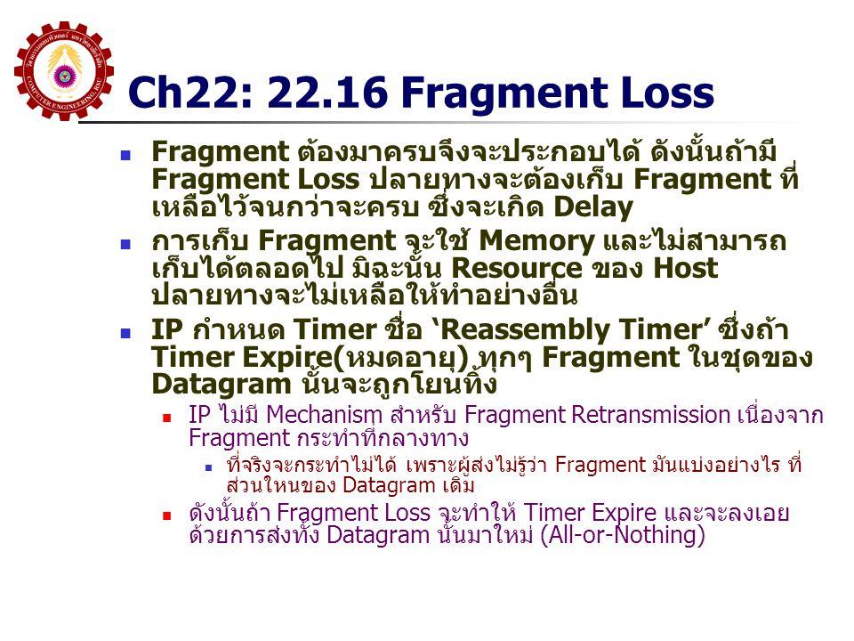 Ch22: 22.16 Fragment Loss Fragment ต้องมาครบจึงจะประกอบได้ ดังนั้นถ้ามี Fragment Loss ปลายทางจะต้องเก็บ Fragment ที่ เหลือไว้จนกว่าจะครบ ซึ่งจะเกิด Delay การเก็บ Fragment จะใช้ Memory และไม่สามารถ เก็บได้ตลอดไป มิฉะนั้น Resource ของ Host ปลายทางจะไม่เหลือให้ทำอย่างอื่น IP กำหนด Timer ชื่อ 'Reassembly Timer' ซึ่งถ้า Timer Expire(หมดอายุ) ทุกๆ Fragment ในชุดของ Datagram นั้นจะถูกโยนทิ้ง IP ไม่มี Mechanism สำหรับ Fragment Retransmission เนื่องจาก Fragment กระทำที่กลางทาง ที่จริงจะกระทำไม่ได้ เพราะผู้ส่งไม่รู้ว่า Fragment มันแบ่งอย่างไร ที่ ส่วนใหนของ Datagram เดิม ดังนั้นถ้า Fragment Loss จะทำให้ Timer Expire และจะลงเอย ด้วยการส่งทั้ง Datagram นั้นมาใหม่ (All-or-Nothing)