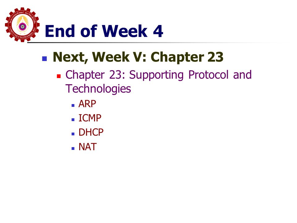 End of Week 4 Next, Week V: Chapter 23 Chapter 23: Supporting Protocol and Technologies ARP ICMP DHCP NAT